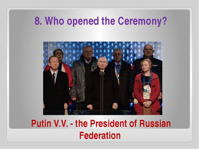 Putin V.V. - the President of Russian Federation 8. Who opened the Ceremony?