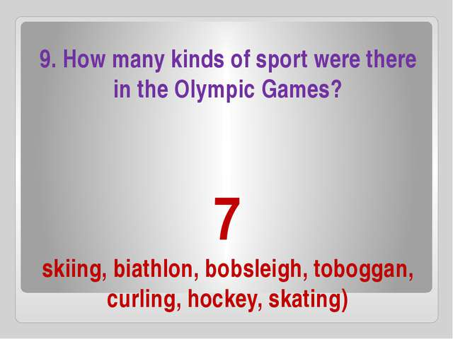7 skiing, biathlon, bobsleigh, toboggan, curling, hockey, skating) 9. How man...