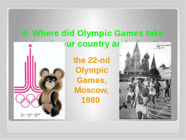 8. Where did Olympic Games take place in our country and when? the 22-nd Olym...