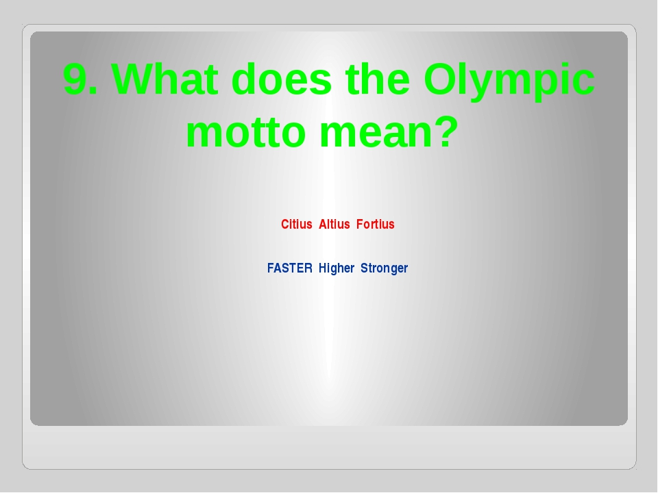 9. What does the Olympic motto mean? Citius Altius Fortius FASTER Higher Stro...