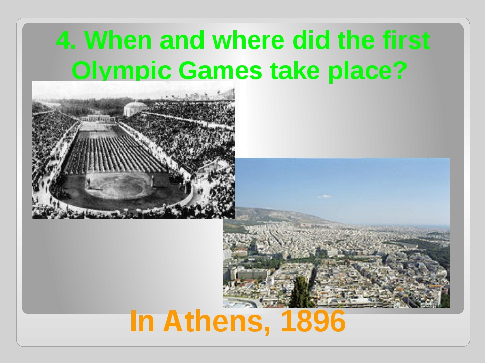 4. When and where did the first Olympic Games take place? In Athens, 1896