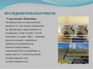 ИССЛЕДОВАТЕЛЬСКАЯ РАБОТА Сыр мягкий «Камамбер» Особенностью их производство я