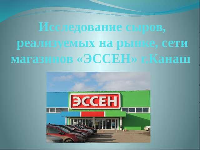 Исследование сыров, реализуемых на рынке, сети магазинов «ЭССЕН» г.Канаш