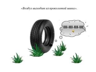 Ш-Ш-Ш-Ш «Воздух выходит из проколотой шины».