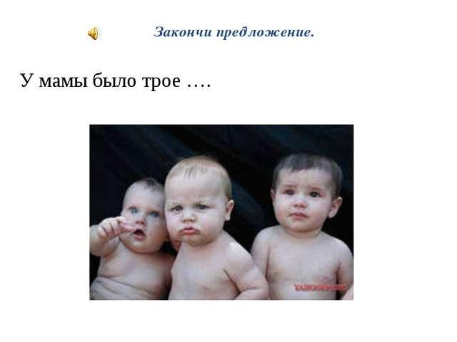 Закончи предложение. У мамы было трое ….