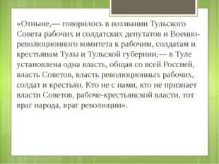 «Отныне,— говорилось в воззвании Тульского Совета рабочих и солдатских депута