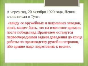 А через год, 20 октября 1920 года, Ленин вновь писал о Туле: «ввиду ее оружей