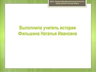Выполнила учитель истории Фильшина Наталья Ивановна МБОУ «Средняя общеобразов