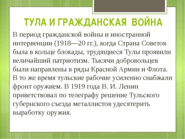 ТУЛА И ГРАЖДАНСКАЯ ВОЙНА В период гражданской войны и иностранной интервенции...