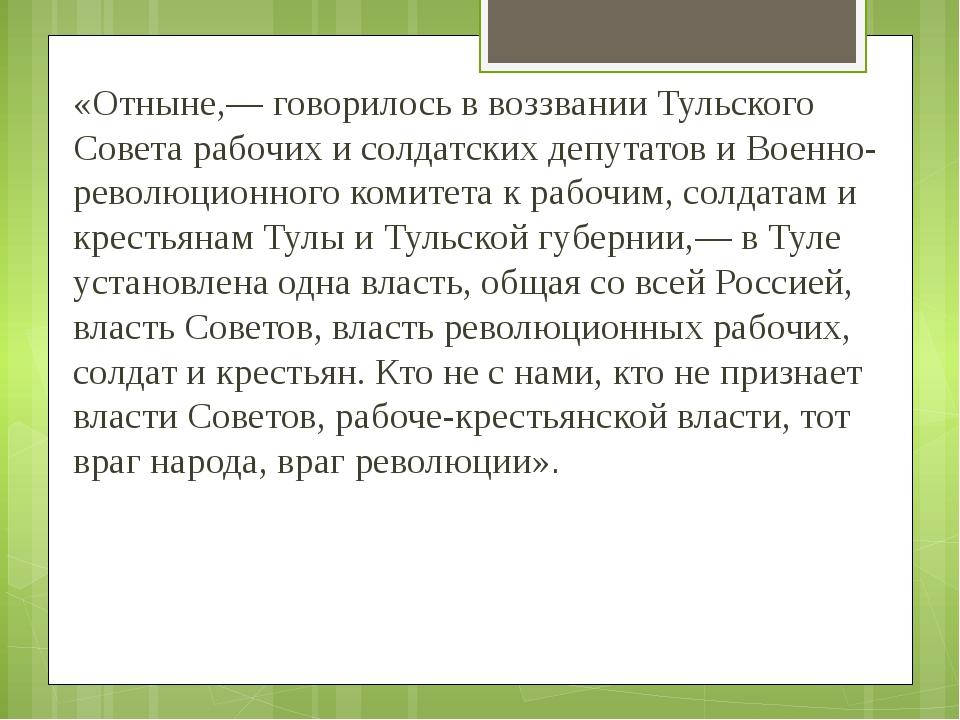 «Отныне,— говорилось в воззвании Тульского Совета рабочих и солдатских депута...