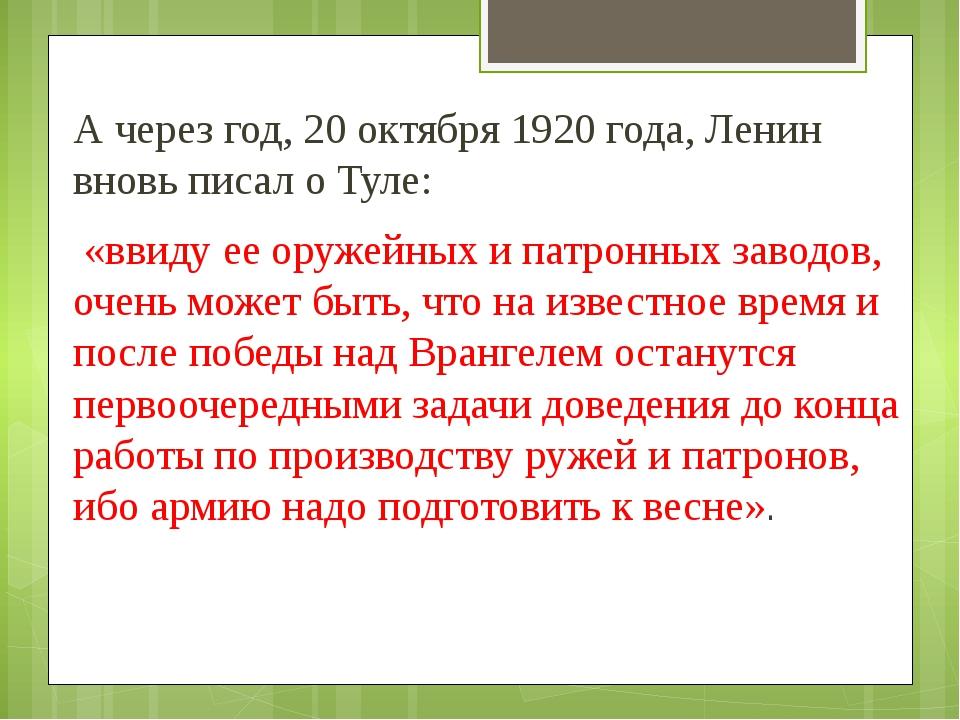 А через год, 20 октября 1920 года, Ленин вновь писал о Туле: «ввиду ее оружей...