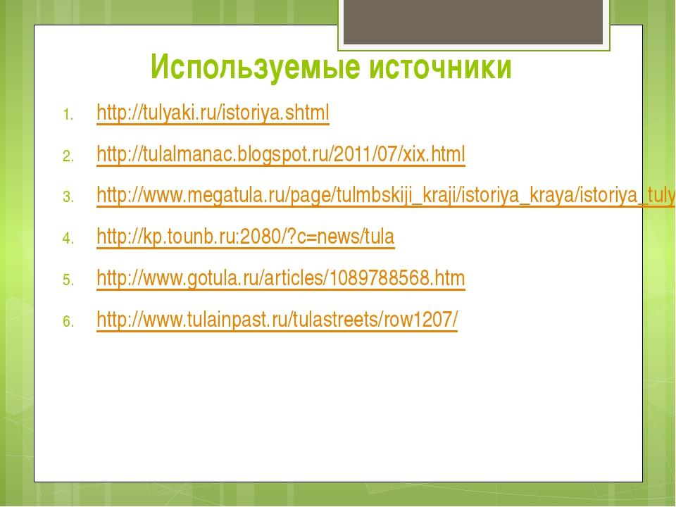 Используемые источники http://tulyaki.ru/istoriya.shtml http://tulalmanac.blo...