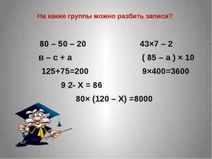 На какие группы можно разбить записи? 80 – 50 – 20 43×7 – 2 в – с + а ( 85 –