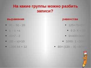 На какие группы можно разбить записи? выражения 80 – 50 - 20 в – с +а 43×7 -