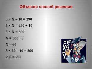 Объясни способ решения 5 × Х – 10 = 290 5 × Х = 290 + 10 5 × Х = 300 Х = 300