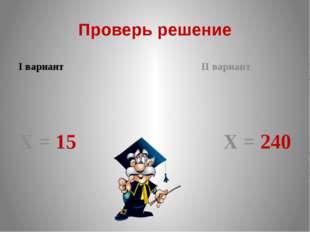 Проверь решение I вариант Х = 15 II вариант Х = 240