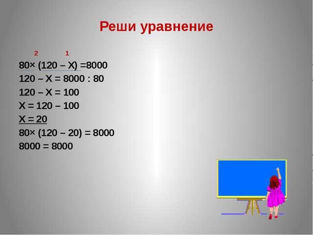Реши уравнение 2 1 80× (120 – Х) =8000 120 – Х = 8000 : 80 120 – Х = 100 Х =...