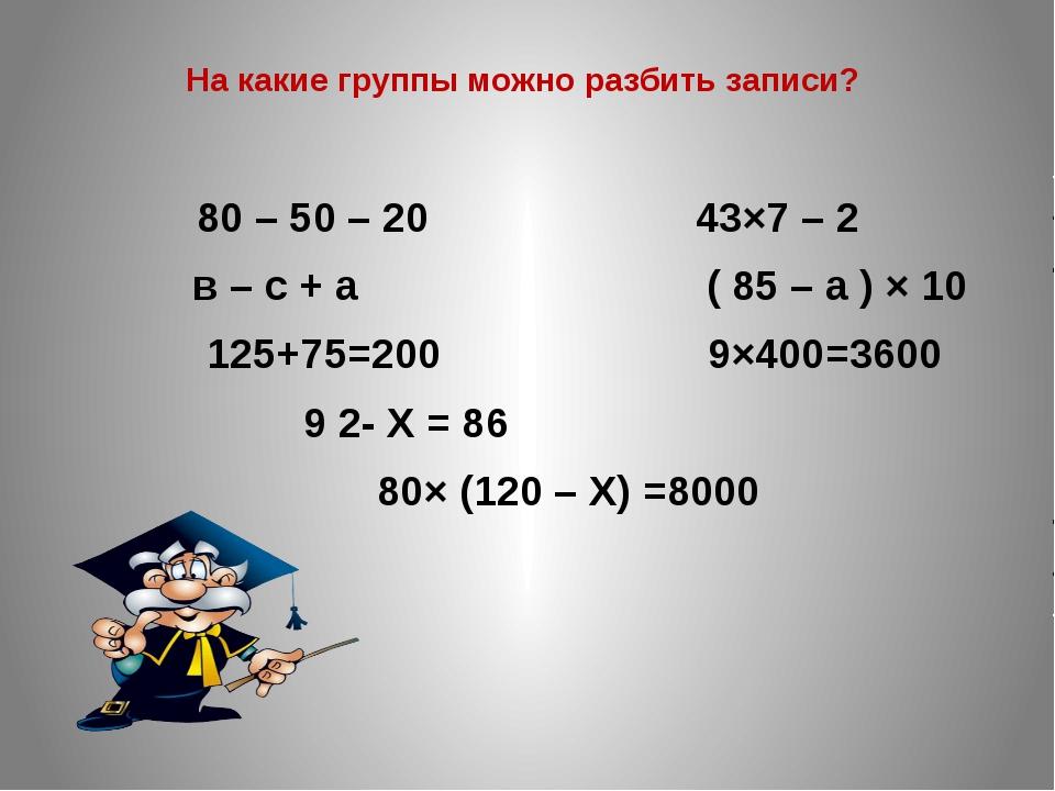 На какие группы можно разбить записи? 80 – 50 – 20 43×7 – 2 в – с + а ( 85 –...