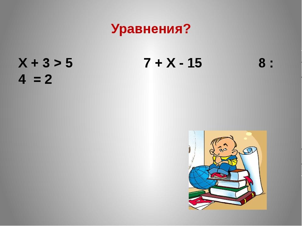 Уравнения? X + 3 > 5 7 + X - 15 8 : 4 = 2