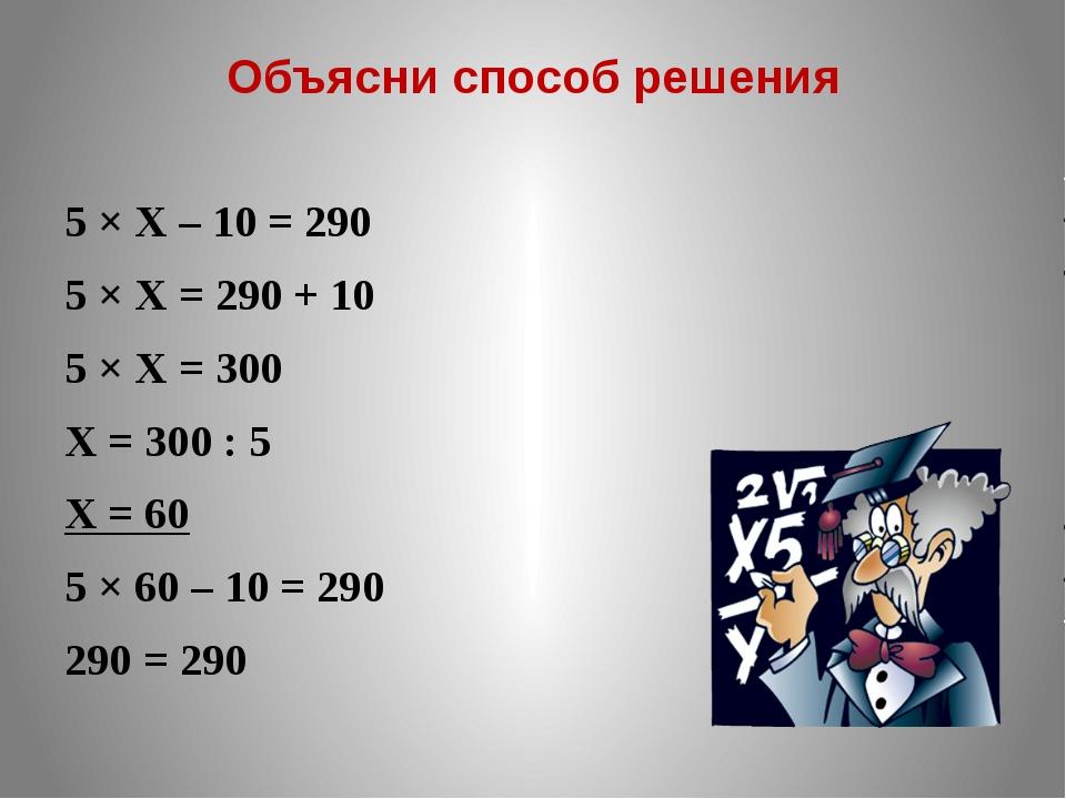Объясни способ решения 5 × Х – 10 = 290 5 × Х = 290 + 10 5 × Х = 300 Х = 300...
