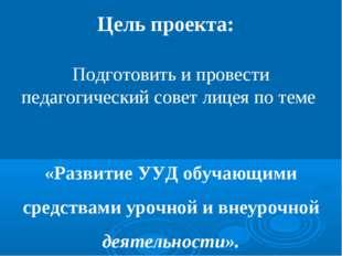 Цель проекта: Подготовить и провести педагогический совет лицея по теме «Разв