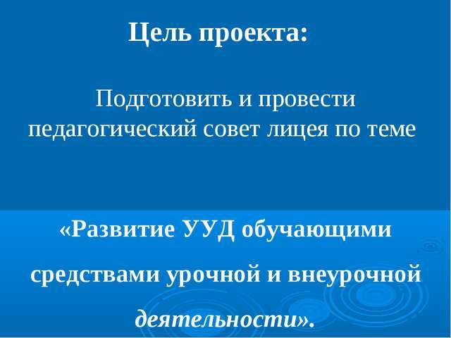 Цель проекта: Подготовить и провести педагогический совет лицея по теме «Разв...