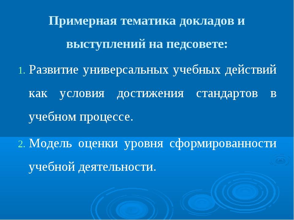 Примерная тематика докладов и выступлений на педсовете: Развитие универсальн...
