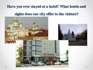 Have you ever stayed at a hotel? What hotels and sights does our city offer t