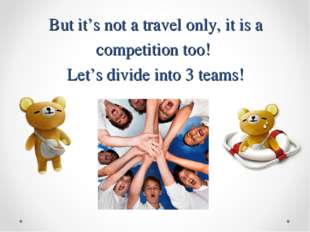 But it's not a travel only, it is a competition too! Let's divide into 3 teams!