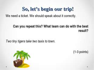 So, let's begin our trip! We need a ticket. We should speak about it correct