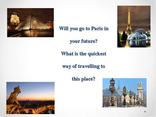 Will you go to Paris in your future? What is the quickest way of travelling t...