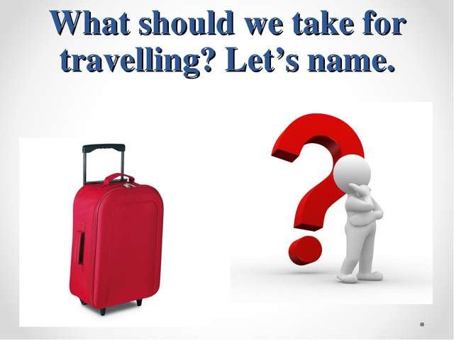 What should we take for travelling? Let's name.