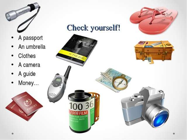 Check yourself! A passport An umbrella Clothes A camera A guide Money…