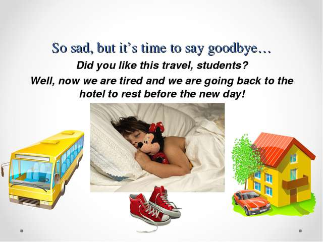 So sad, but it's time to say goodbye… Did you like this travel, students? Wel...