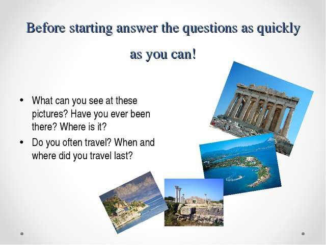 Before starting answer the questions as quickly as you can! What can you see...