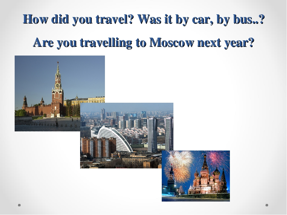 How did you travel? Was it by car, by bus..? Are you travelling to Moscow nex...
