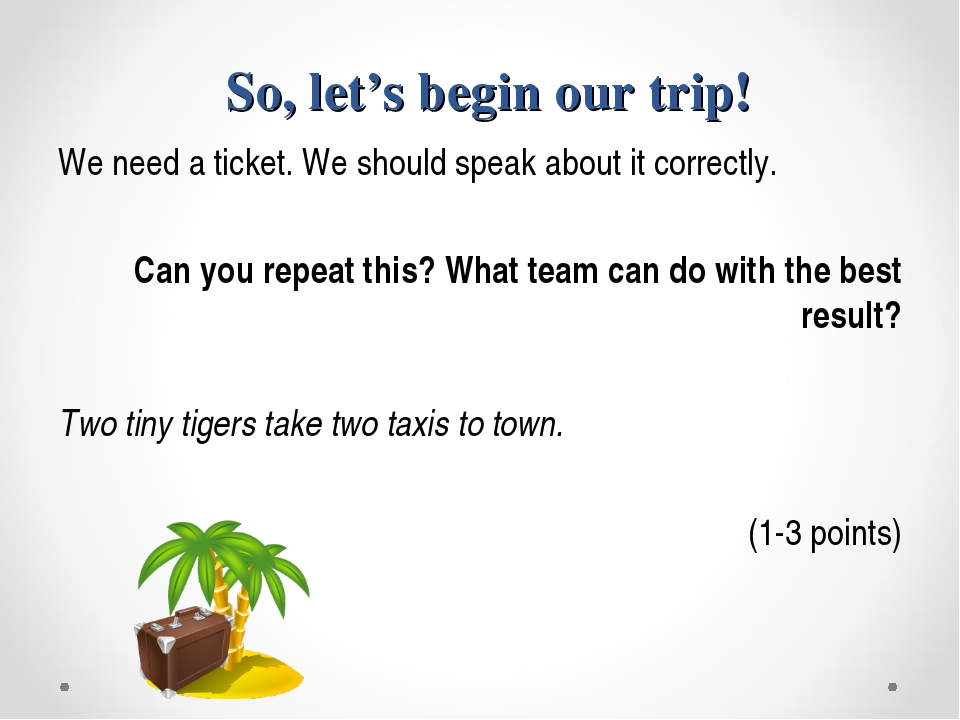 So, let's begin our trip! We need a ticket. We should speak about it correct...