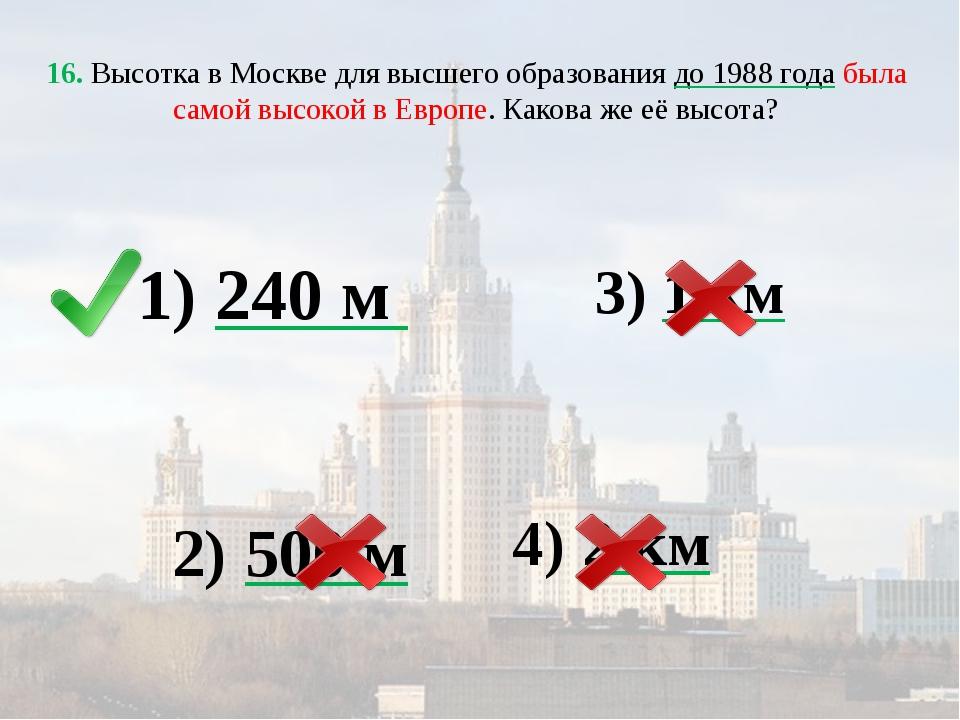 16. Высотка в Москве для высшего образования до 1988 года была самой высокой...