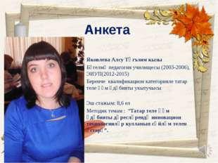 Анкета Яковлева Алсу Тәгъзим кызы Бөгелмә педагогия училищесы (2003-2006), ЭИ
