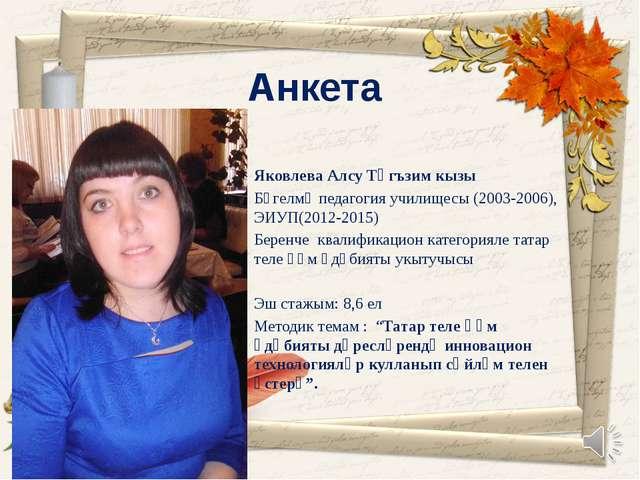 Анкета Яковлева Алсу Тәгъзим кызы Бөгелмә педагогия училищесы (2003-2006), ЭИ...