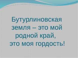 Бутурлиновская земля – это мой родной край, это моя гордость!