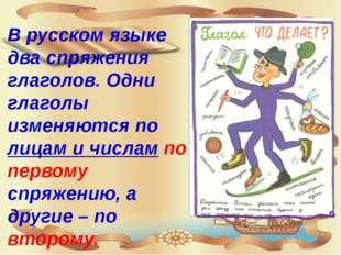 В русском языке два спряжения глаголов. Одни глаголы изменяются по лицам и чи