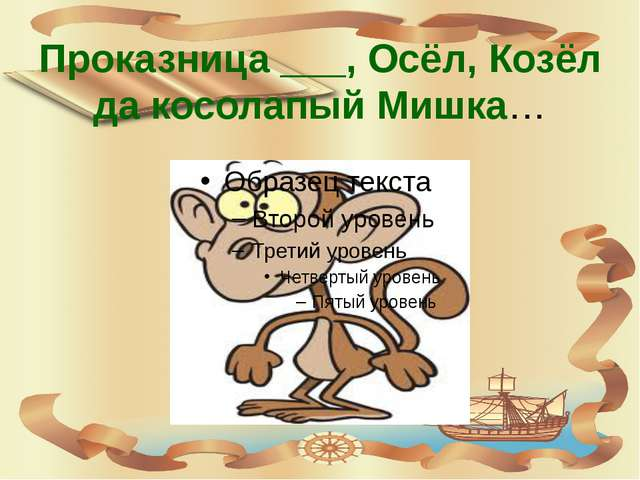 Проказница ___, Осёл, Козёл да косолапый Мишка…