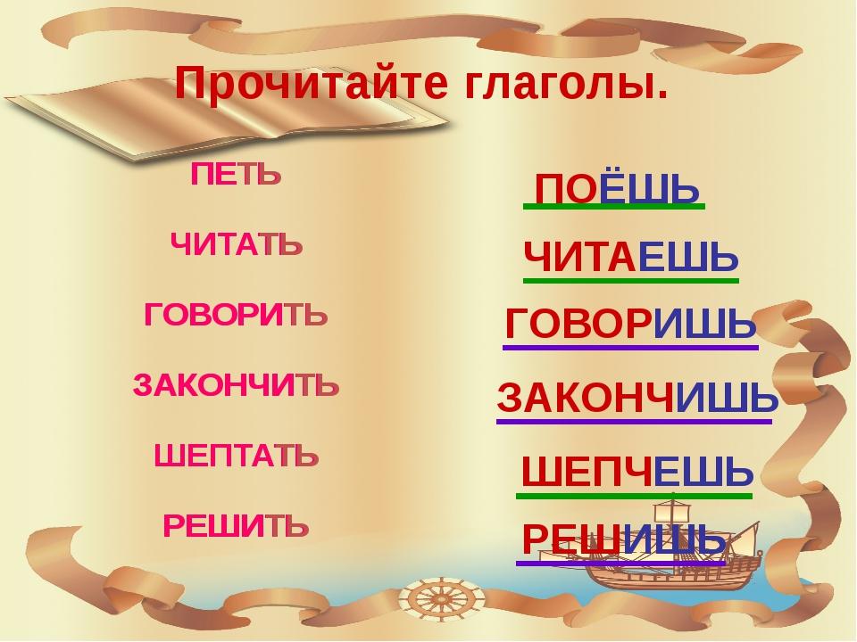Прочитайте глаголы. ПОЁШЬ ЧИТАЕШЬ ГОВОРИШЬ ЗАКОНЧИШЬ ШЕПЧЕШЬ РЕШИШЬ ПЕТЬ ЧИТА...
