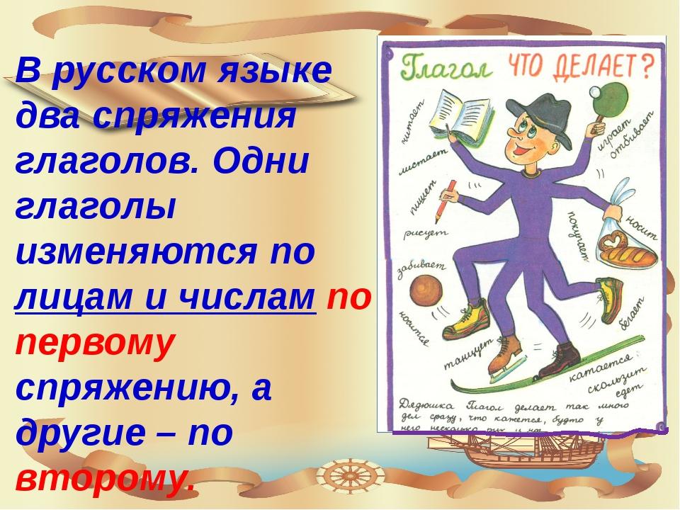 В русском языке два спряжения глаголов. Одни глаголы изменяются по лицам и чи...