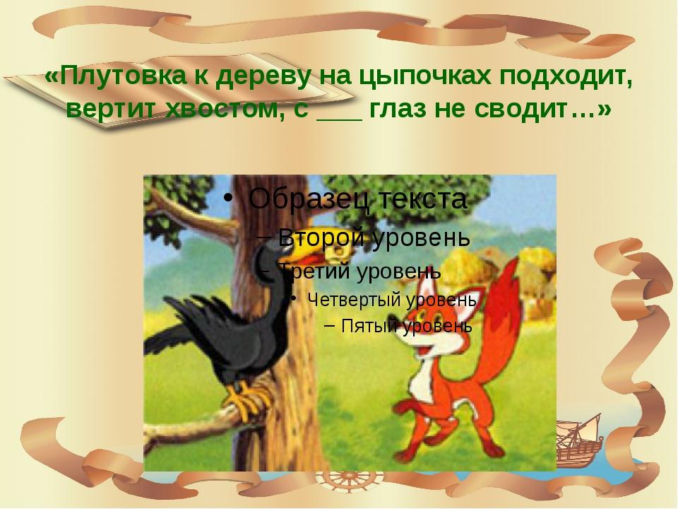 «Плутовка к дереву на цыпочках подходит, вертит хвостом, с ___ глаз не сводит…»