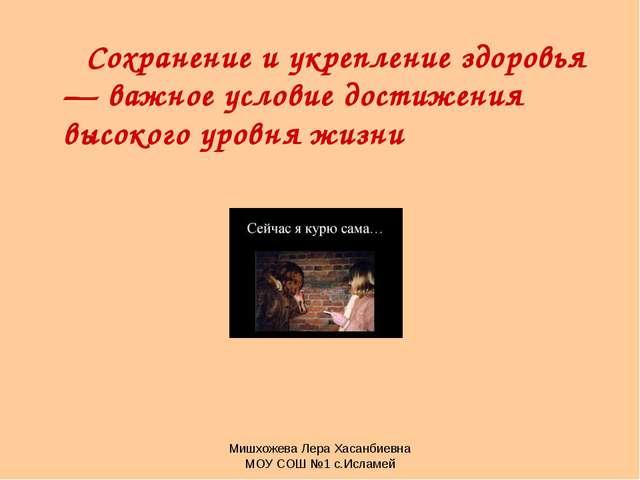 Мишхожева Лера Хасанбиевна МОУ СОШ №1 с.Исламей Сохранение и укрепление здоро...