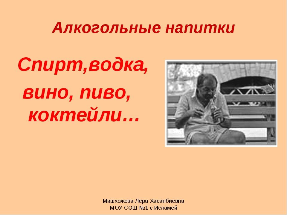 Мишхожева Лера Хасанбиевна МОУ СОШ №1 с.Исламей Алкогольные напитки Спирт,вод...