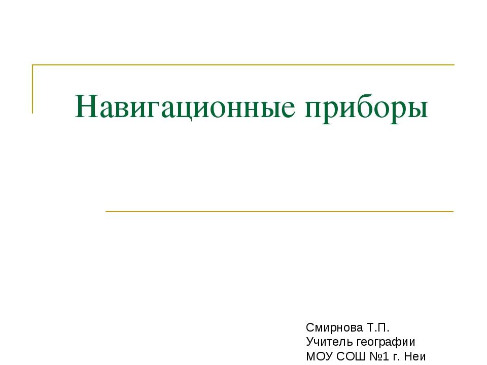Навигационные приборы Смирнова Т.П. Учитель географии МОУ СОШ №1 г. Неи