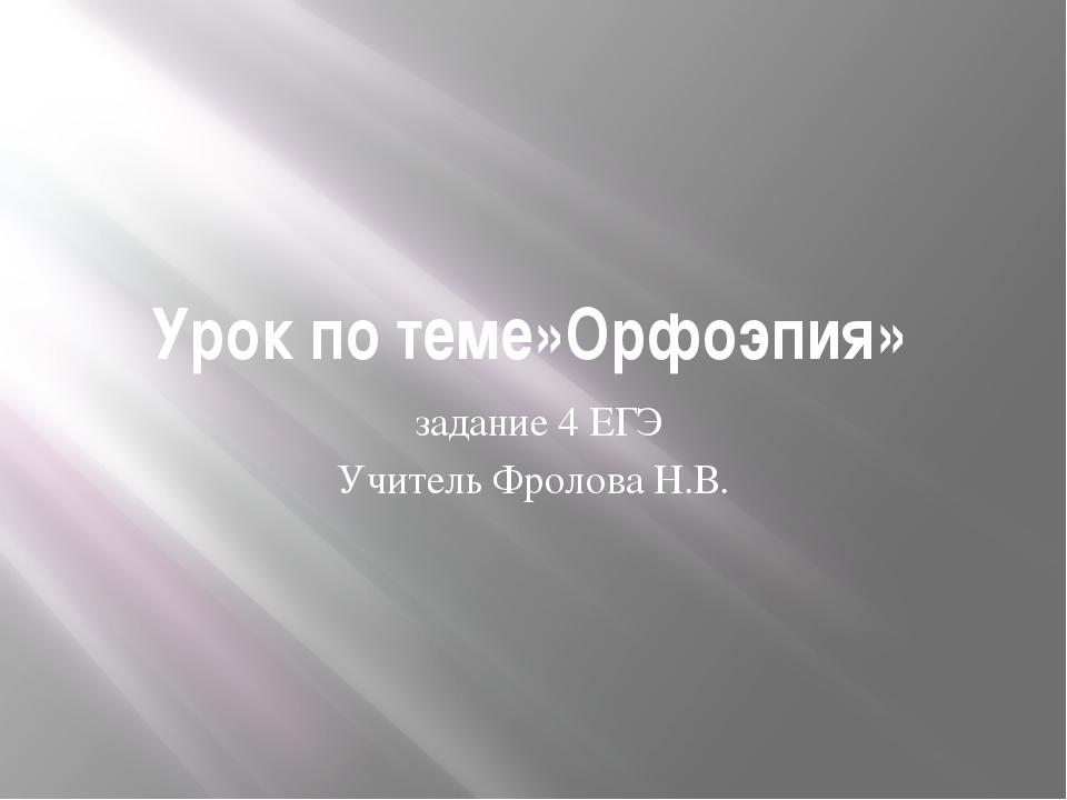 Урок по теме»Орфоэпия» задание 4 ЕГЭ Учитель Фролова Н.В.